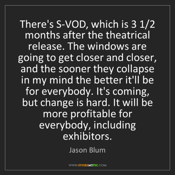 Jason Blum: There's S-VOD, which is 3 1/2 months after the theatrical...