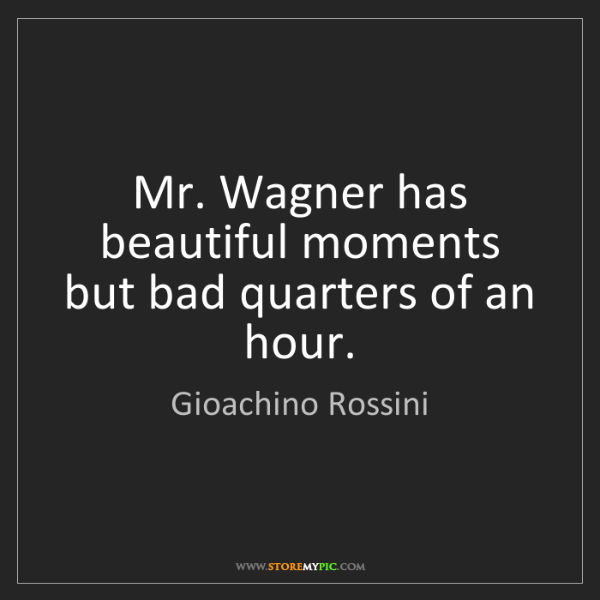 Gioachino Rossini: Mr. Wagner has beautiful moments but bad quarters of...