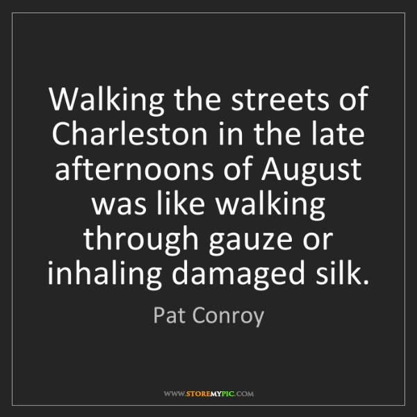 Pat Conroy: Walking the streets of Charleston in the late afternoons...