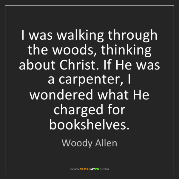 Woody Allen: I was walking through the woods, thinking about Christ....