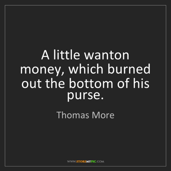 Thomas More: A little wanton money, which burned out the bottom of...