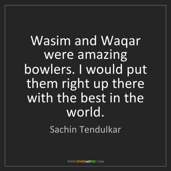 Sachin Tendulkar: Wasim and Waqar were amazing bowlers. I would put them...