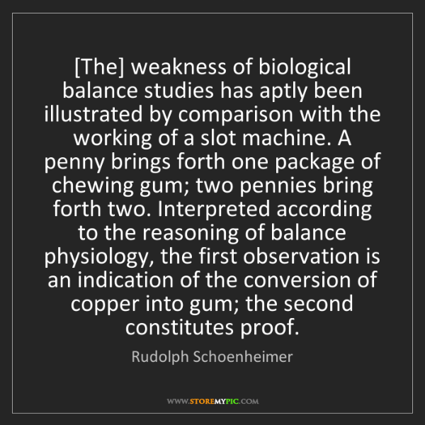 Rudolph Schoenheimer: [The] weakness of biological balance studies has aptly...
