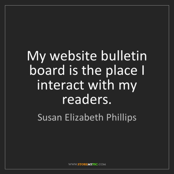 Susan Elizabeth Phillips: My website bulletin board is the place I interact with...