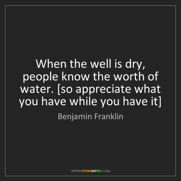 Benjamin Franklin: When the well is dry, people know the worth of water....