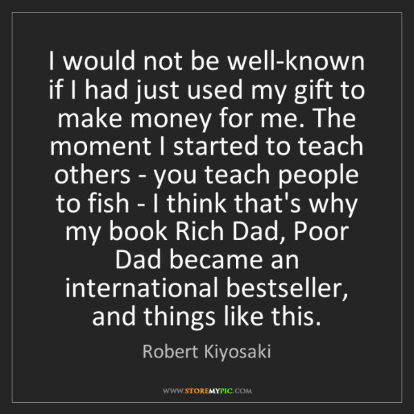 Robert Kiyosaki: I would not be well-known if I had just used my gift...