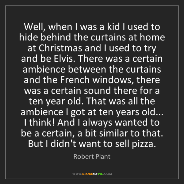 Robert Plant: Well, when I was a kid I used to hide behind the curtains...