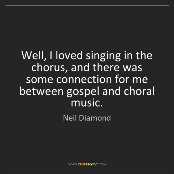 Neil Diamond: Well, I loved singing in the chorus, and there was some...