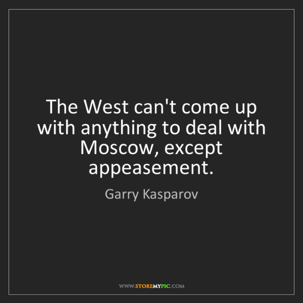 Garry Kasparov: The West can't come up with anything to deal with Moscow,...
