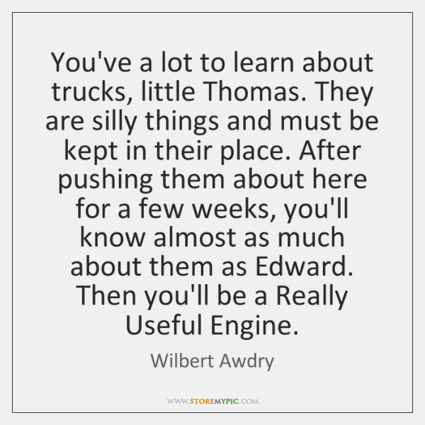 You've a lot to learn about trucks, little Thomas. They are silly ...
