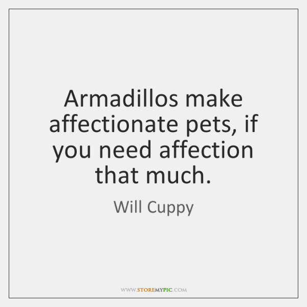 Armadillos make affectionate pets, if you need affection that much.