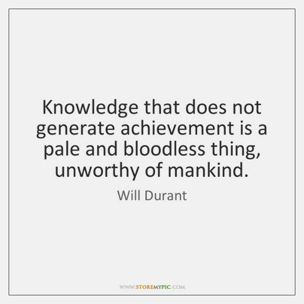Knowledge that does not generate achievement is a pale and bloodless thing, ...
