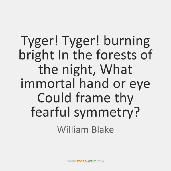 Tyger! Tyger! burning bright In the forests of the night, What immortal ...