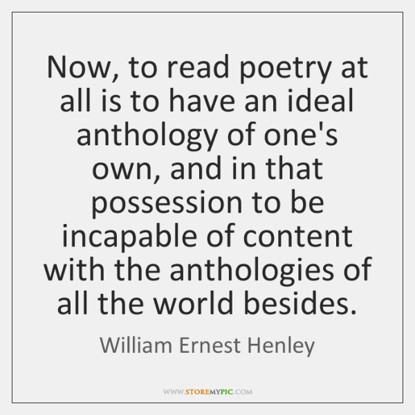 Now, to read poetry at all is to have an ideal anthology ...