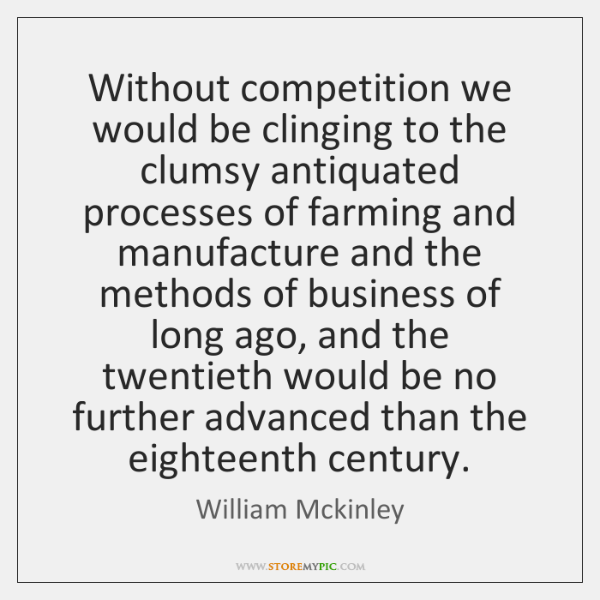 Without competition we would be clinging to the clumsy antiquated processes of ...