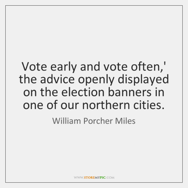 Vote early and vote often,' the advice openly displayed on the ...