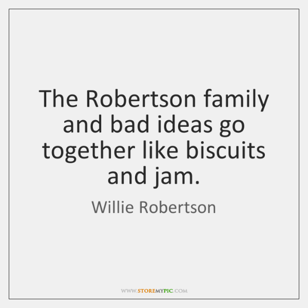 The Robertson family and bad ideas go together like biscuits and jam.