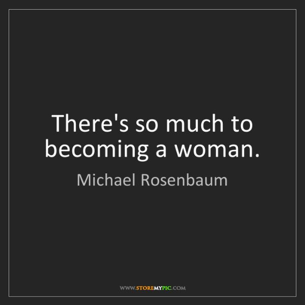 Michael Rosenbaum: There's so much to becoming a woman.