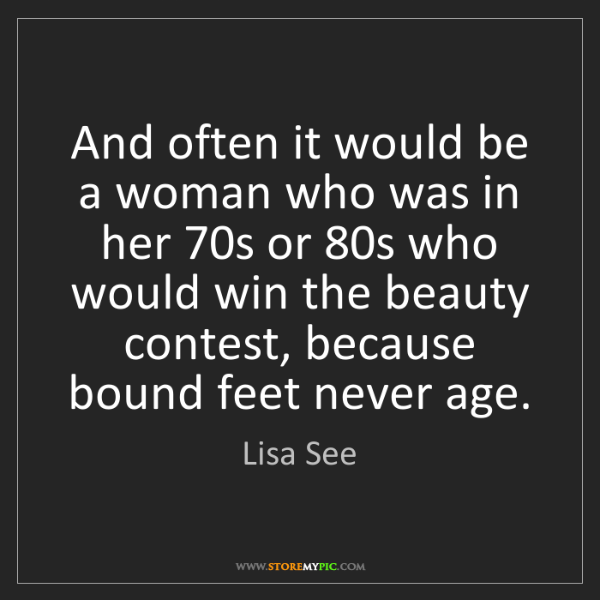 Lisa See: And often it would be a woman who was in her 70s or 80s...