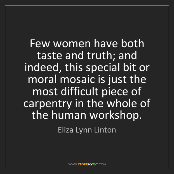 Eliza Lynn Linton: Few women have both taste and truth; and indeed, this...