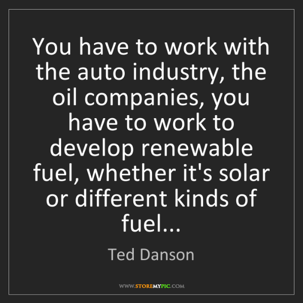 Ted Danson: You have to work with the auto industry, the oil companies,...