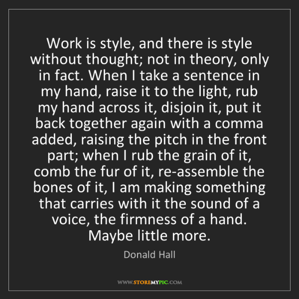 Donald Hall: Work is style, and there is style without thought; not...