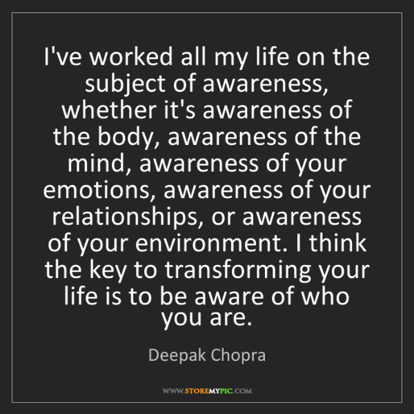 Deepak Chopra: I've worked all my life on the subject of awareness,...