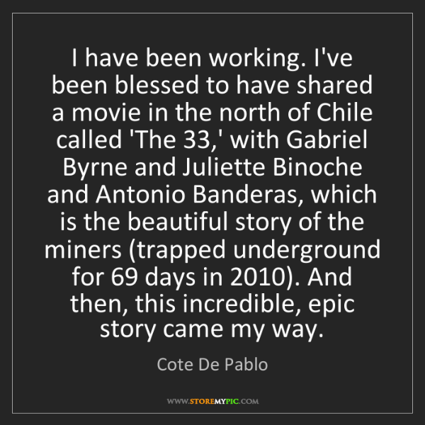 Cote De Pablo: I have been working. I've been blessed to have shared...