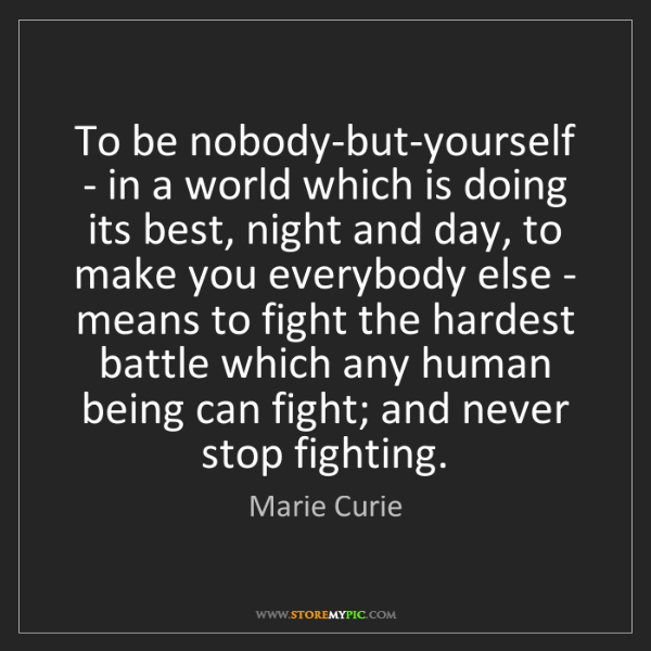 Marie Curie: To be nobody-but-yourself - in a world which is doing...