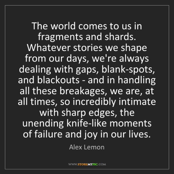 Alex Lemon: The world comes to us in fragments and shards. Whatever...