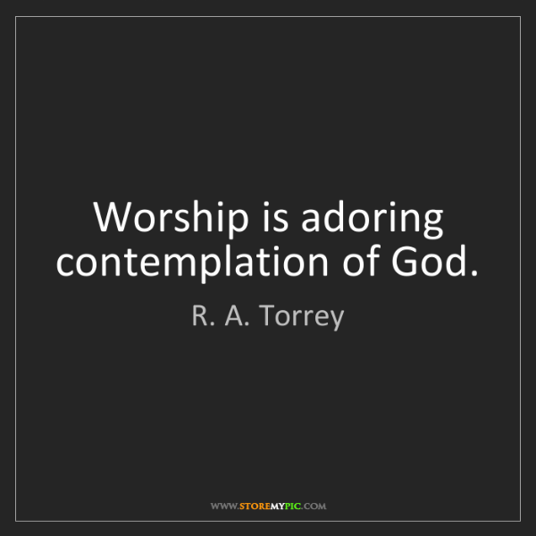 R. A. Torrey: Worship is adoring contemplation of God.