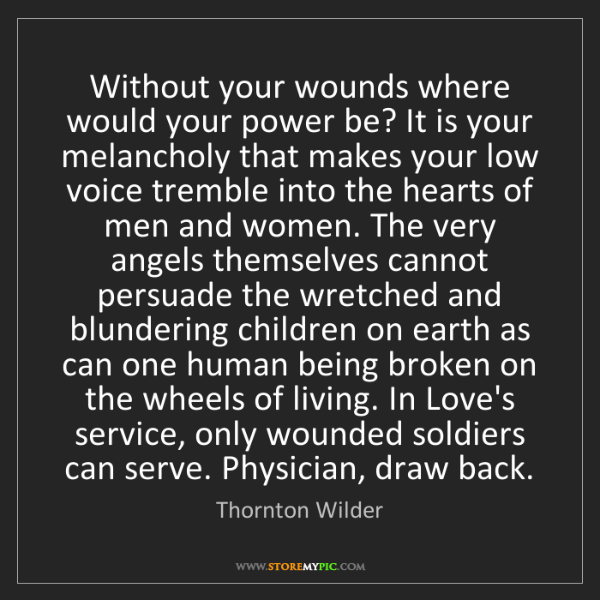 Thornton Wilder: Without your wounds where would your power be? It is...