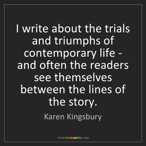 Karen Kingsbury: I write about the trials and triumphs of contemporary...