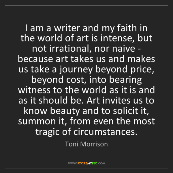 Toni Morrison: I am a writer and my faith in the world of art is intense,...