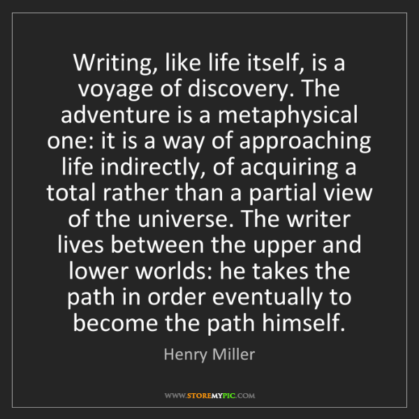 Henry Miller: Writing, like life itself, is a voyage of discovery....