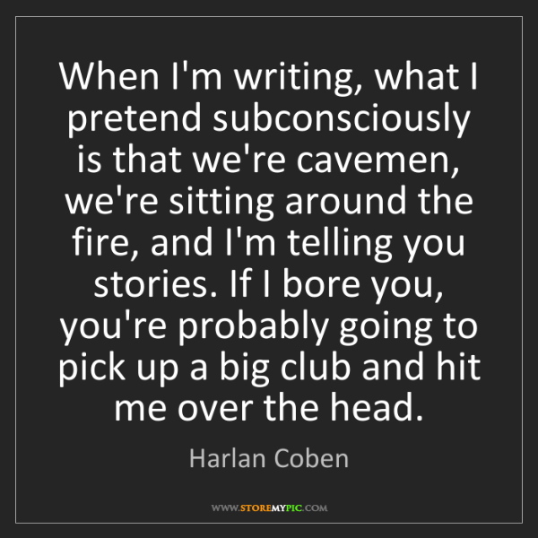 Harlan Coben: When I'm writing, what I pretend subconsciously is that...