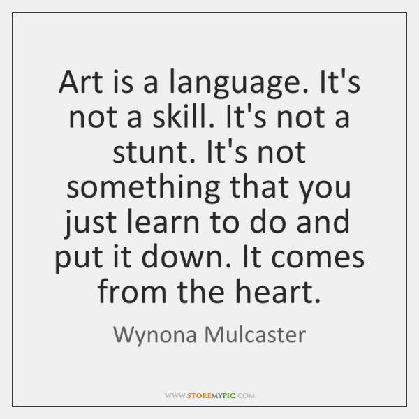 Art is a language. It's not a skill. It's not a stunt. ...
