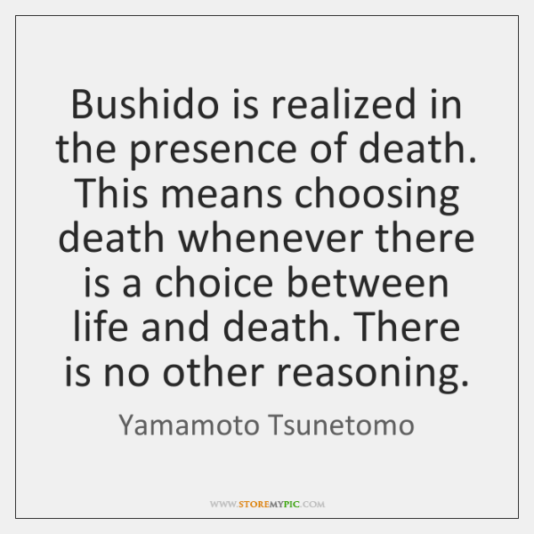 Bushido is realized in the presence of death. This means choosing death ...
