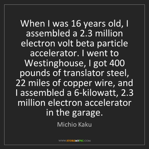 Michio Kaku: When I was 16 years old, I assembled a 2.3 million electron...