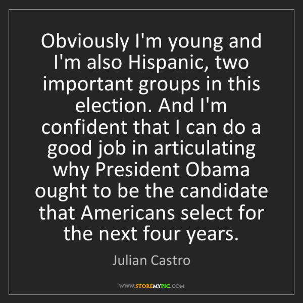 Julian Castro: Obviously I'm young and I'm also Hispanic, two important...
