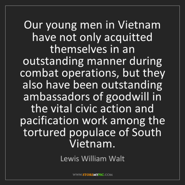 Lewis William Walt: Our young men in Vietnam have not only acquitted themselves...