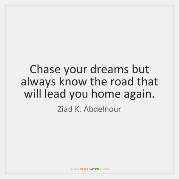 Chase your dreams but always know the road that will lead you ...