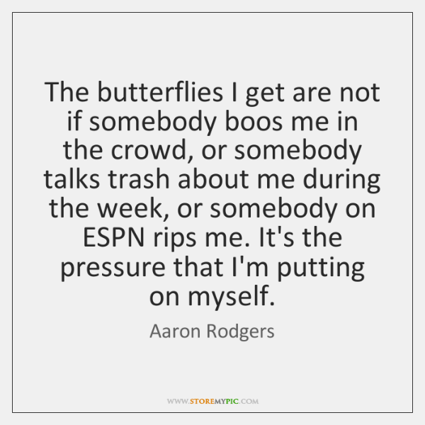 The butterflies I get are not if somebody boos me in the ...