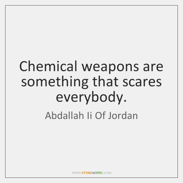 Chemical weapons are something that scares everybody.