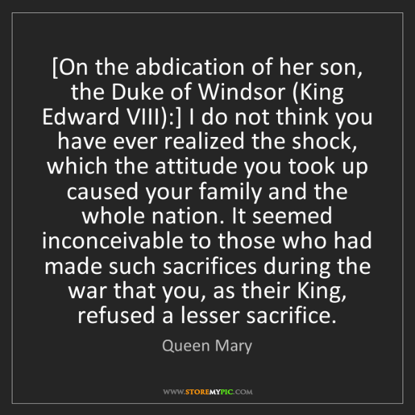 Queen Mary: [On the abdication of her son, the Duke of Windsor (King...