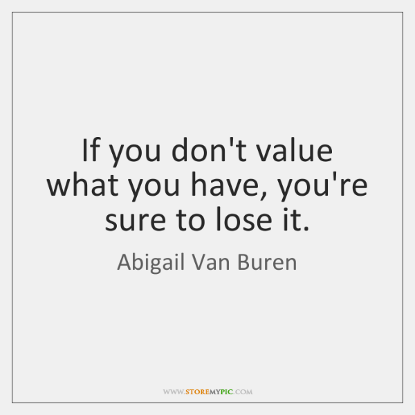 If You Dont Value What You Have Youre Sure To Lose It Storemypic