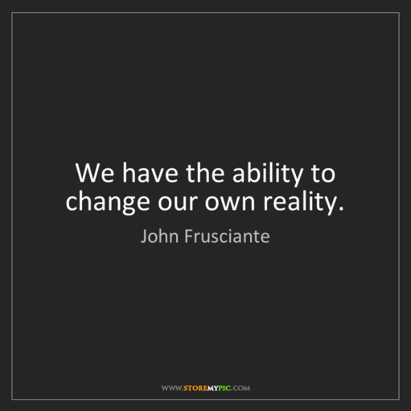 John Frusciante: We have the ability to change our own reality.
