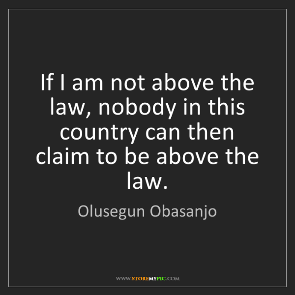 Olusegun Obasanjo: If I am not above the law, nobody in this country can...