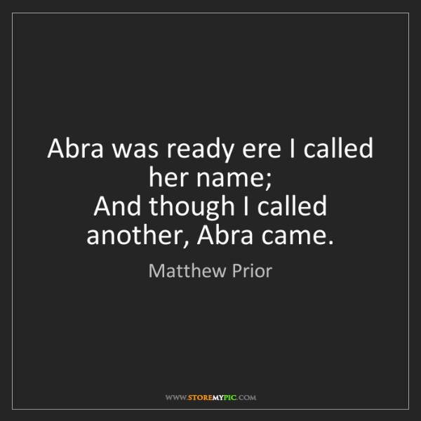 Matthew Prior: Abra was ready ere I called her name;   And though I...