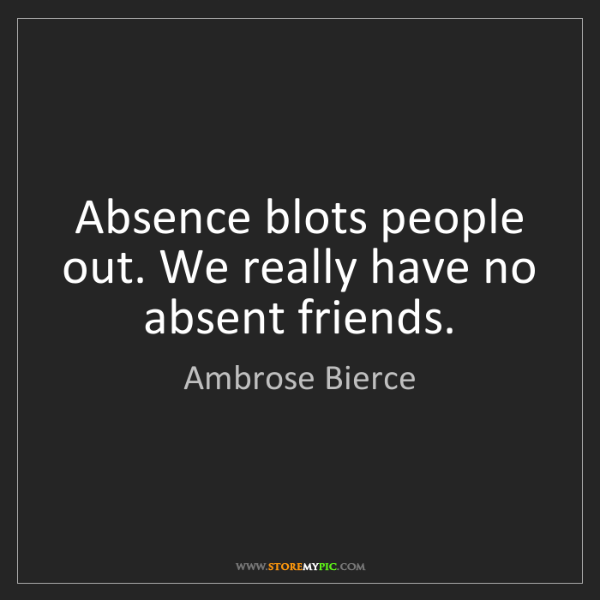 Ambrose Bierce: Absence blots people out. We really have no absent friends.